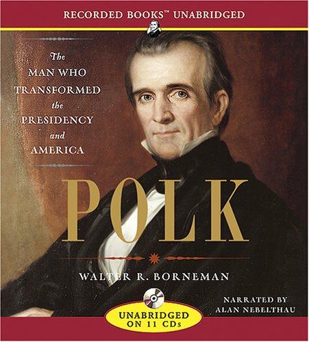 Polk: The Man Who Transformed the Presidency