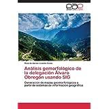 Análisis gemorfológico de la delegación Álvaro Obregón usando SIG: Generación de mapas geomorfológicos a partir...
