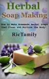Herbal Soap Making: How to Make Homemade Herbal Soaps that Clean and Nurture the Body!