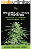 Marijuana Cultivation Reconsidered: The Science and Techniques For Huge Indoor Yields (MJAdvisor Book 2)