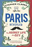Stephen Clarke Paris Revealed: The Secret Life of a City
