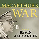 Macarthur's War: The Flawed Genius Who Challenged the American Political System | Bevin Alexander