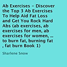 Ab Exercises: Discover the Top 3 Ab Exercises to Help Aid Fat Loss and Get You Rock Hard Abs (       UNABRIDGED) by Sharlene Snow Narrated by David Durand