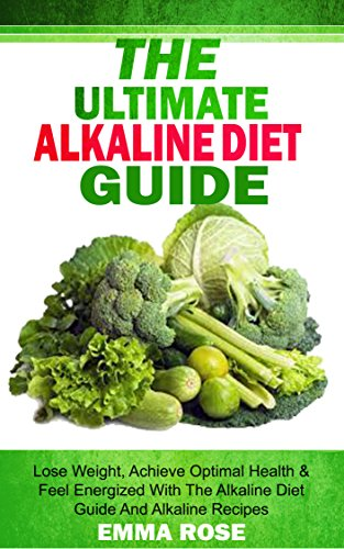 Alkaline Diet Guide: Lose Weight Quickly, Achieve Optimal Health & Feel Energized With The Alkaline Diet And Alkaline Recipes: Ph Miracle, Alkaline Foods, Alkaline Cure, Alkaline Ash Diet, Acidity