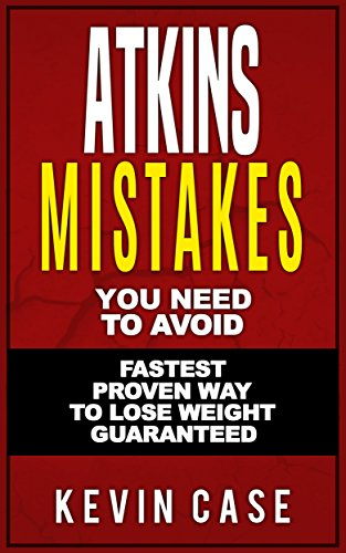 Atkins Diet: Top Atkins Mistakes you NEED to Avoid with Step by Step Strategies for the Fastest Scientifically Proven Way To Lose Weight (The Ultimate Beginners Guide©, Low Carb diet, Paleo diet) by Kevin Case