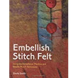 Embellish, Stitch, Felt: Using the Embellisher Machine and Needle-Punch Techniquesby Sheila Smith
