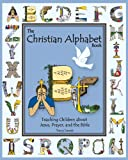The Christian Alphabet Book: Teaching Children about Jesus, Prayer, and the Bible