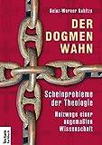Der Dogmenwahn: Scheinprobleme der Theologie. Holzwege einer angema�ten Wissenschaft