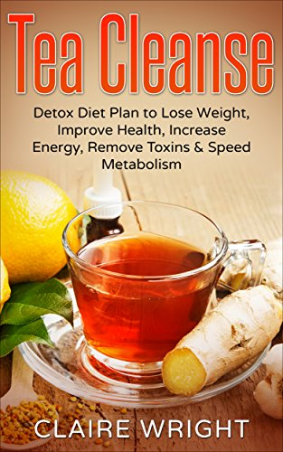 Tea Cleanse: Detox Diet Plan to Lose Weight, Improve Health, Increase Energy, Remove Toxins & Speed Metabolism (Tea Cleanse Reset, Tea Time Book 1) by Claire Wright