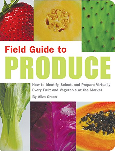 Field Guide to Produce: How to Identify, Select, and Prepare Virtually Every Fruit and Vegetable at the Market, Green, Aliza