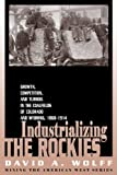 Industrializing the Rockies: Growth, Competition, and Turmoil in the Coalfields of Colorado and Wyoming, 1868-1914 (Mining the American West)