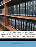 img - for A Select Glossary Of English Words Used Formerly In Senses Different From Their Present book / textbook / text book