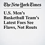 U.S. Men's Basketball Team's Latest Foes See Flaws, Not Routs | Andrew Keh