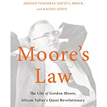 Moore's Law: The Life of Gordon Moore, Silicon Valley's Quiet Revolutionary (       UNABRIDGED) by Arnold Thackray, David Brock, Rachel Jones Narrated by Don Hagen