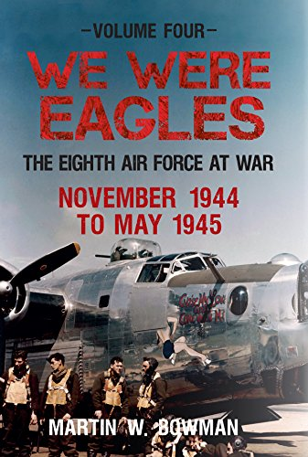 We Were Eagles. Volume 4: November 1944 to May 1945: The Eighth Air Force at War