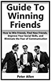 How to Win Friends: How to Win Friends, Find New Friends, Improve Your Social Skills, Eliminate the Fear of Communication, Confidence, For Stammers, Find ones with Similar Interests