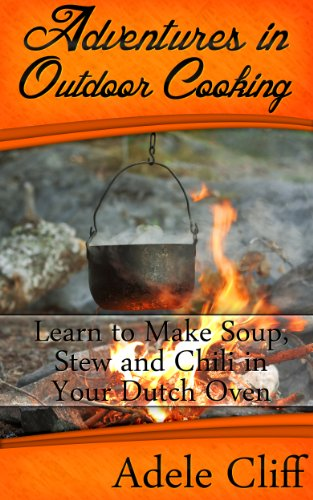 Free Kindle Book : Adventures in Outdoor Cooking: Learn to Make Soup, Stew and Chili in Your Dutch Oven (Cast Iron Cooking Book 2)
