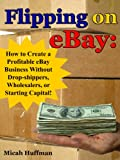 Flipping on eBay: How to Create a Profitable eBay Business Without Drop-Shippers, Wholesalers, or Starting Capital