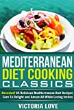 Mediterranean Diet Cookbook: Mediterranean Diet Cooking Classics; Revealed! 65 Delicious Mediterranean Diet Recipes Sure To Delight and Amaze All While ... Diet Cooking) (Cookbooks of the Week)