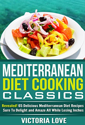 Cookbooks Of The Week: Mediterranean Diet Cooking Classics; Revealed! 65 Delicious Mediterranean Diet Recipes Sure To Delight and Amaze All While Losing Inches (Mediterranean Diet Cooking) by Victoria Love