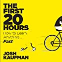 The First 20 Hours: How to Learn Anything... Fast! (       UNABRIDGED) by Josh Kaufman Narrated by Josh Kaufman