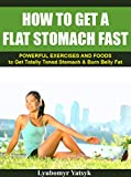 How to Get a Flat Stomach Fast: Powerful Exercises and Foods to Get Totally Toned Stomach & Burn Belly Fat