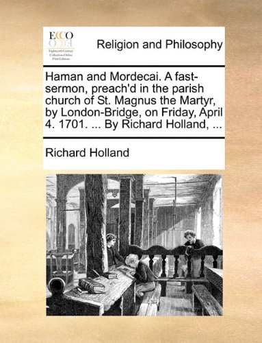 Haman and Mordecai. A fast-sermon, preach'd in the parish church of St. Magnus the Martyr, by London-Bridge, on Friday, April 4. 1701. ... By Richard Holland, ...