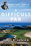 img - for A Difficult Par: Robert Trent Jones Sr. and the Making of Modern Golf book / textbook / text book