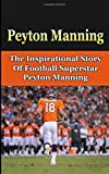 Peyton Manning: The Inspirational Story of Football Superstar Peyton Manning (Peyton Manning Unauthorized Biography, Denver Broncos, Indianapolis Colts, Tennessee, NFL Books)
