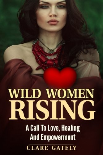 Wild Women Rising.: A Call To Love, Healing And Empowerment