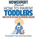 How to Parent Toddlers: Your Step-by-Step Guide to Parenting Toddlers Audiobook by  HowExpert Press, Sara Dean Narrated by Andrea Tuszynski