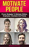 Motivate People: Proven Strategies To Motivate Volunteers, Employees, Children & Friends