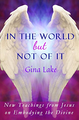 In the World but Not of It: New Teachings from Jesus on Embodying the Divine by Gina Lake