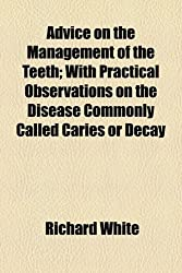 Advice on the Management of the Teeth; With Practical Observations on the Disease Commonly Called Caries or Decay
