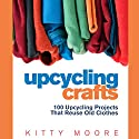 Upcycling Crafts: 100 Upcycling Projects That Reuse Old Clothes Audiobook by Kitty Moore Narrated by Melissa Gorr