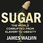 Sugar: The world corrupted, from slavery to obesity | James Walvin