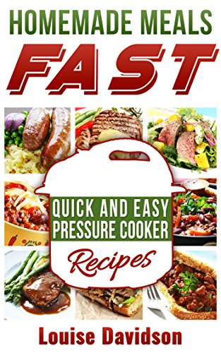 Homemade Meals Fast: Quick and Easy Electric Pressure Cooker Recipes by Louise Davidson