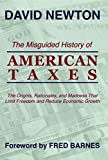 img - for The Misguided History Of American Taxes: The Origins, Rationales, And Madness That Limit Freedom And Reduce Economic Growth book / textbook / text book