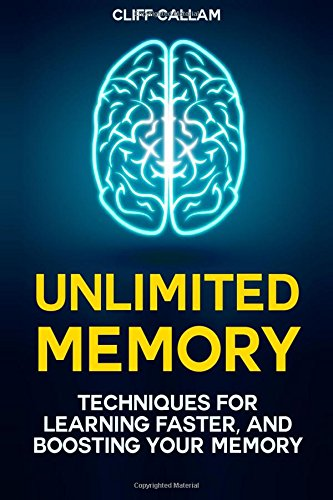 Unlimited Memory: Advanced Memory Improvement Techniques for Learning Faster, Unleashing Your Brainpower and Boosting Your Memory
