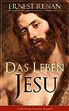 Das Leben Jesu (Vollst�ndige deutsche Ausgabe): Aufsehenerregende Jesus-Biografie - Der historische Jesus (Kindheit und Jugend Jesu + Johannes der T�ufer ... + Predigten am See + Johannes Tod...)