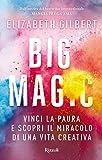 Big Magic: Vinci la paura e scopri il miracolo di una vita creativa (Rizzoli best)