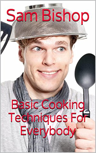 Basic Cooking Techniques For Everybody by Sam Bishop