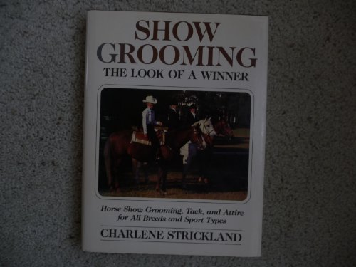 Show Grooming: The Look of a Winner : Horse Show Grooming, Tack, and Attire for All Breeds and Sport Types
