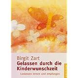 """Gelassen durch die Kinderwunschzeit: Loslassen lernen und empfangenvon """"Birgit Zart"""""""