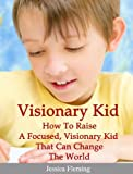 img - for Visionary Child: How To Raise a Focused, Visionary Kid That Can Change The World book / textbook / text book