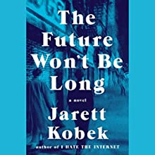 The Future Won't Be Long: A Novel Audiobook by Jarett Kobek Narrated by Michael Crouch, Lauren Fortgang
