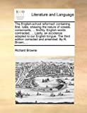 The English-school reformed: containing first, rules, shewing the nature of vowels, consonants, ... Sixthly, English words contracted, ... Lastly, an ... corrected and amended. By R. Brown, ... (1140865870) by Browne, Richard