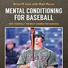Mental Conditioning for Baseball: Give Yourself the Best Chance for Success Audiobook by Brian M. Cain, Matt Morse Narrated by Adam Smith, Griffin Gum