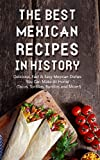 The Best Mexican Recipes In History: Delicious, Fast & Easy Mexican Dishes You Can Make At Home (Tacos, Tortillas, Burritos and More!)