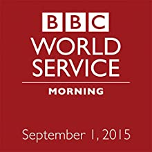 September 01, 2015: Morning  by  BBC Newshour Narrated by Owen Bennett-Jones, Lyse Doucet, Robin Lustig, Razia Iqbal, James Coomarasamy, Julian Marshall